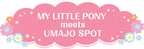 MY LITTLE PONY meets UMAJO SPOT